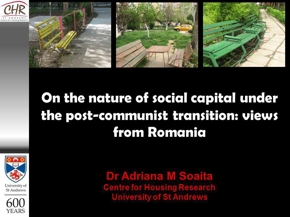 On the nature of social capital under the post-communist transition: views from Romania Dr Adriana M Soaita Centre for Housing Research University of St Andrews