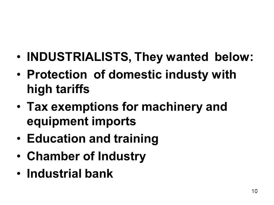 10 INDUSTRIALISTS, They wanted below: Protection of domestic industy with high tariffs Tax exemptions for machinery and equipment imports Education and training Chamber of Industry Industrial bank