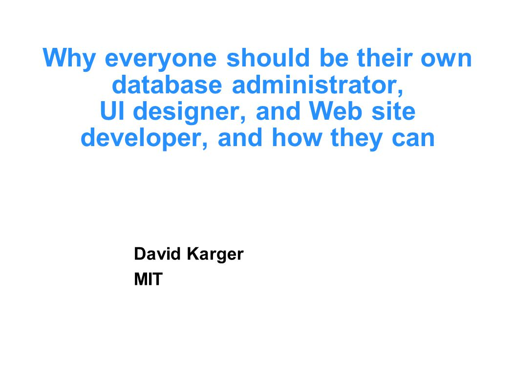 Why everyone should be their own database administrator, UI designer, and Web site developer, and how they can David Karger MIT