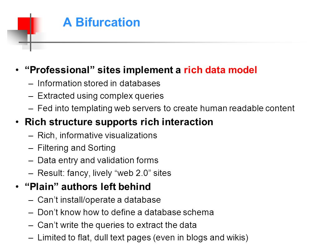 A Bifurcation Professional sites implement a rich data model –Information stored in databases –Extracted using complex queries –Fed into templating web servers to create human readable content Rich structure supports rich interaction –Rich, informative visualizations –Filtering and Sorting –Data entry and validation forms –Result: fancy, lively web 2.0 sites Plain authors left behind –Cant install/operate a database –Dont know how to define a database schema –Cant write the queries to extract the data –Limited to flat, dull text pages (even in blogs and wikis)