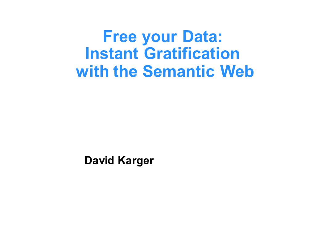 Free your Data: Instant Gratification with the Semantic Web David Karger