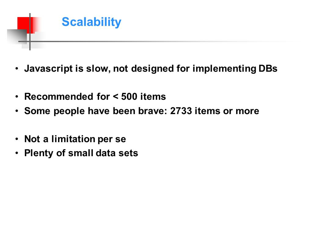 Scalability Javascript is slow, not designed for implementing DBs Recommended for < 500 items Some people have been brave: 2733 items or more Not a limitation per se Plenty of small data sets