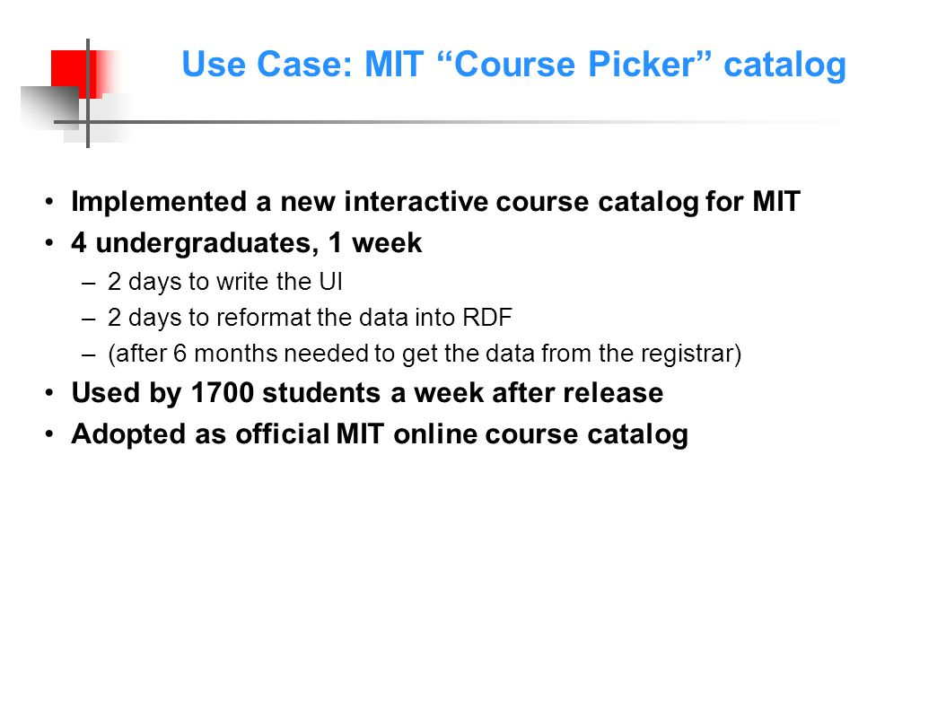 Use Case: MIT Course Picker catalog Implemented a new interactive course catalog for MIT 4 undergraduates, 1 week –2 days to write the UI –2 days to reformat the data into RDF –(after 6 months needed to get the data from the registrar) Used by 1700 students a week after release Adopted as official MIT online course catalog