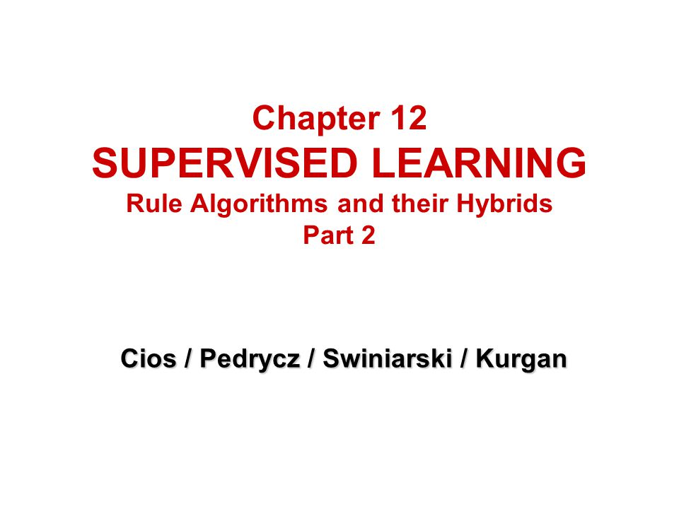 Chapter 12 SUPERVISED LEARNING Rule Algorithms and their Hybrids Part 2 Cios / Pedrycz / Swiniarski / Kurgan