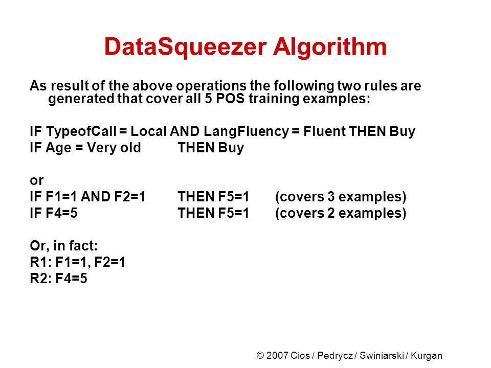 DataSqueezer Algorithm As result of the above operations the following two rules are generated that cover all 5 POS training examples: IF TypeofCall = Local AND LangFluency = Fluent THEN Buy IF Age = Very oldTHEN Buy or IF F1=1 AND F2=1THEN F5=1(covers 3 examples) IF F4=5 THEN F5=1 (covers 2 examples) Or, in fact: R1: F1=1, F2=1 R2: F4=5