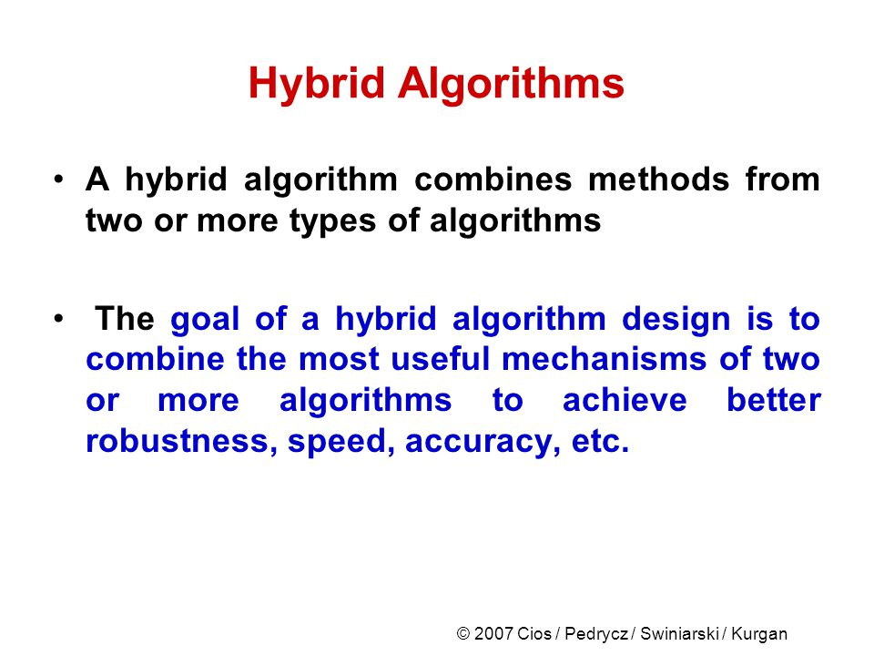 © 2007 Cios / Pedrycz / Swiniarski / Kurgan Hybrid Algorithms A hybrid algorithm combines methods from two or more types of algorithms The goal of a hybrid algorithm design is to combine the most useful mechanisms of two or more algorithms to achieve better robustness, speed, accuracy, etc.