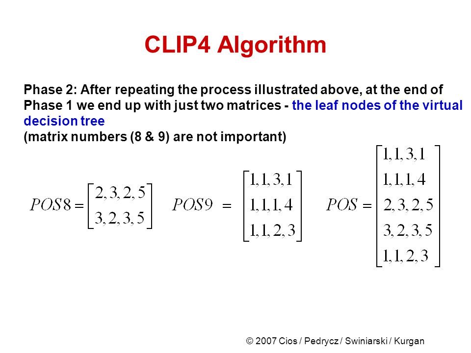 © 2007 Cios / Pedrycz / Swiniarski / Kurgan CLIP4 Algorithm Phase 2: After repeating the process illustrated above, at the end of Phase 1 we end up with just two matrices - the leaf nodes of the virtual decision tree (matrix numbers (8 & 9) are not important)