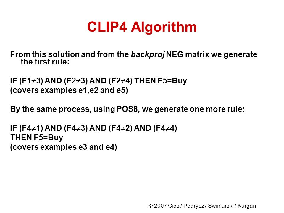 © 2007 Cios / Pedrycz / Swiniarski / Kurgan CLIP4 Algorithm From this solution and from the backproj NEG matrix we generate the first rule: IF (F1 3) AND (F2 3) AND (F2 4) THEN F5=Buy (covers examples e1,e2 and e5) By the same process, using POS8, we generate one more rule: IF (F4 1) AND (F4 3) AND (F4 2) AND (F4 4) THEN F5=Buy (covers examples e3 and e4)