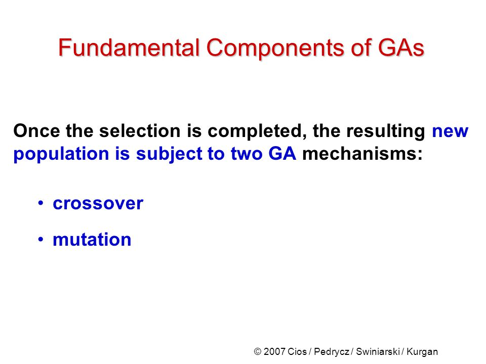 © 2007 Cios / Pedrycz / Swiniarski / Kurgan Once the selection is completed, the resulting new population is subject to two GA mechanisms: crossover mutation Fundamental Components of GAs