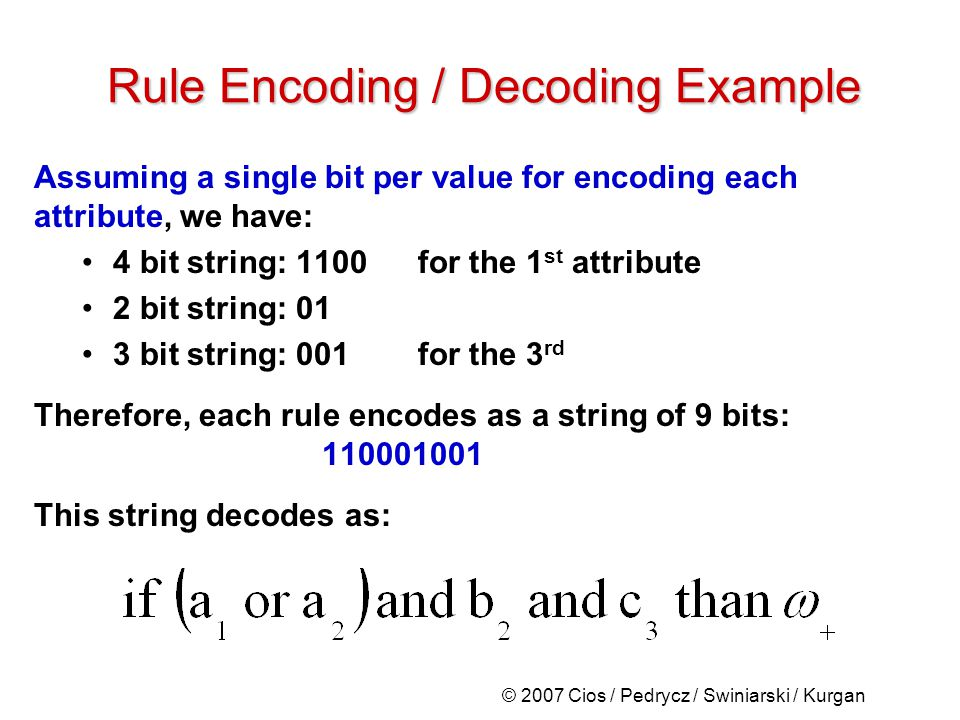 © 2007 Cios / Pedrycz / Swiniarski / Kurgan Assuming a single bit per value for encoding each attribute, we have: 4 bit string: 1100for the 1 st attribute 2 bit string: 01 3 bit string: 001for the 3 rd Therefore, each rule encodes as a string of 9 bits: 110001001 This string decodes as: Rule Encoding / Decoding Example