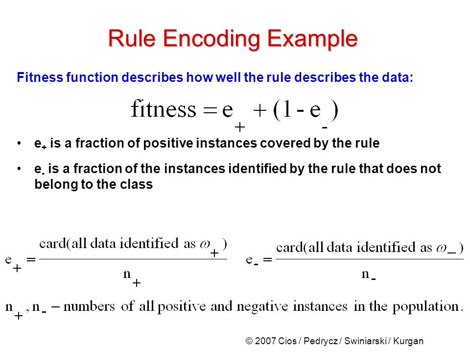 © 2007 Cios / Pedrycz / Swiniarski / Kurgan Fitness function describes how well the rule describes the data: e + is a fraction of positive instances covered by the rule e - is a fraction of the instances identified by the rule that does not belong to the class Rule Encoding Example