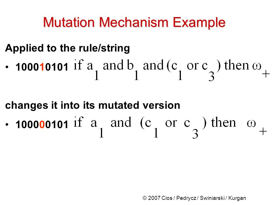 © 2007 Cios / Pedrycz / Swiniarski / Kurgan Mutation Mechanism Example Applied to the rule/string 100010101 changes it into its mutated version 100000101
