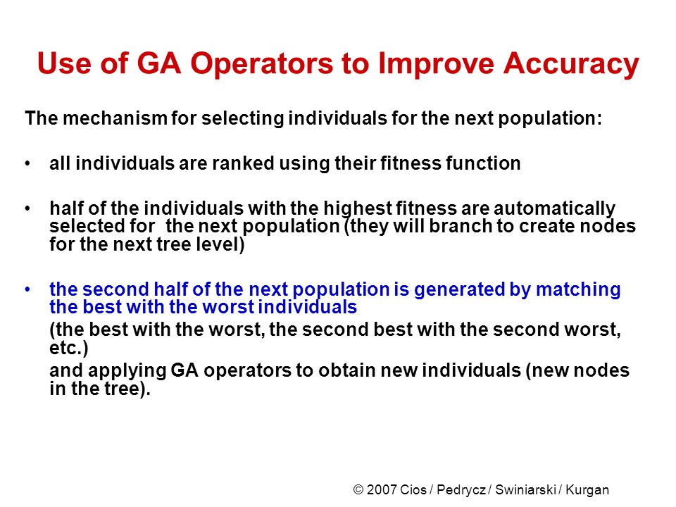 © 2007 Cios / Pedrycz / Swiniarski / Kurgan Use of GA Operators to Improve Accuracy The mechanism for selecting individuals for the next population: all individuals are ranked using their fitness function half of the individuals with the highest fitness are automatically selected for the next population (they will branch to create nodes for the next tree level) the second half of the next population is generated by matching the best with the worst individuals (the best with the worst, the second best with the second worst, etc.) and applying GA operators to obtain new individuals (new nodes in the tree).