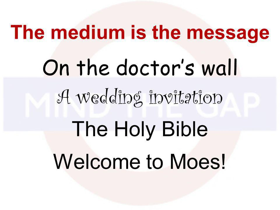 The medium is the message On the doctors wall A wedding invitation The Holy Bible Welcome to Moes!
