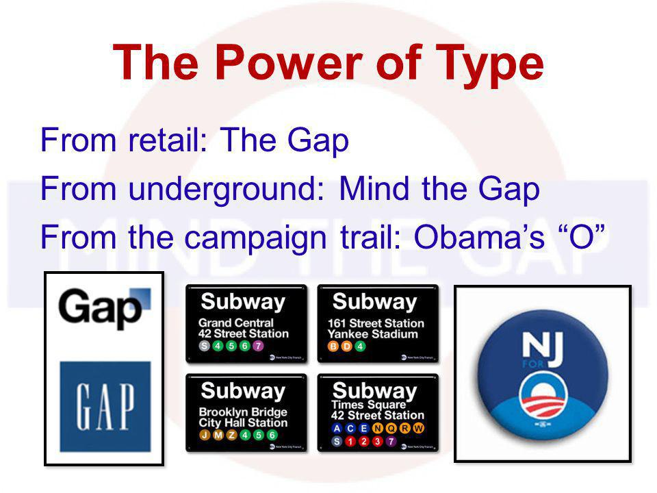 The Power of Type From retail: The Gap From underground: Mind the Gap From the campaign trail: Obamas O