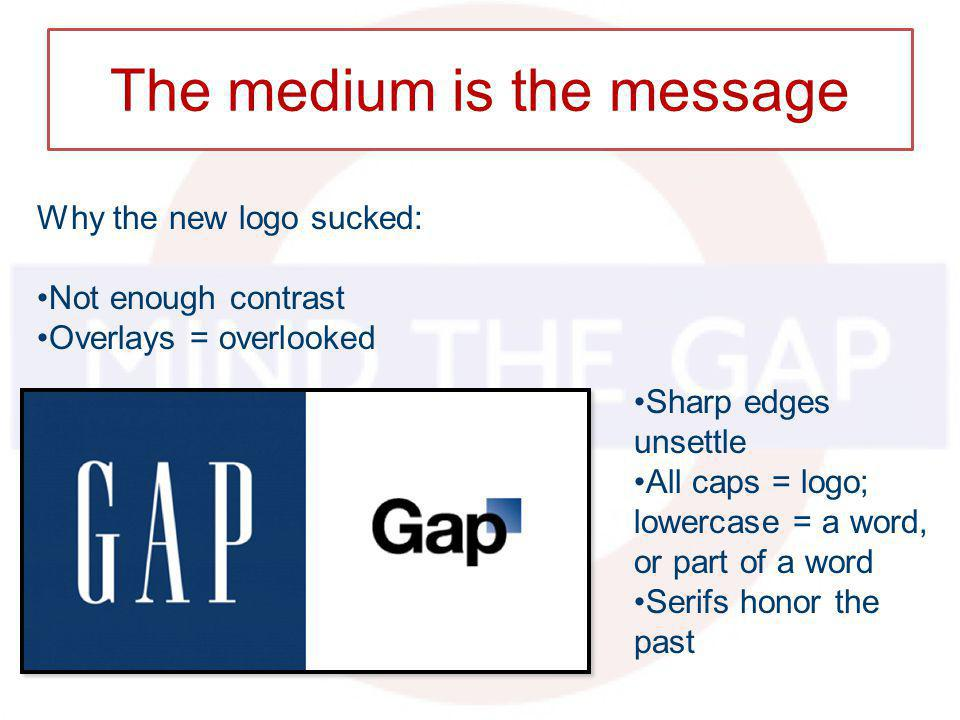 The medium is the message Why the new logo sucked: Not enough contrast Overlays = overlooked Sharp edges unsettle All caps = logo; lowercase = a word, or part of a word Serifs honor the past