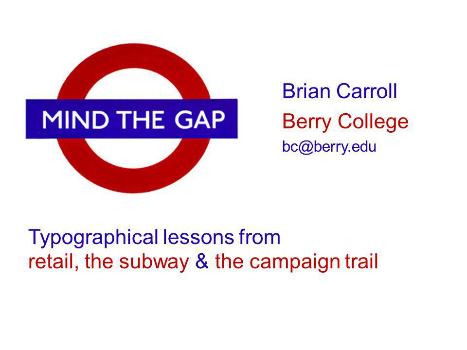 Typographical lessons from retail, the subway & the campaign trail Brian Carroll Berry College bc@berry.edu
