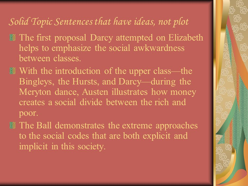 Solid Topic Sentences that have ideas, not plot The first proposal Darcy attempted on Elizabeth helps to emphasize the social awkwardness between classes.