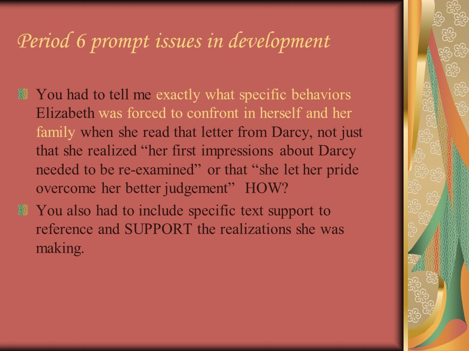 Period 6 prompt issues in development You had to tell me exactly what specific behaviors Elizabeth was forced to confront in herself and her family when she read that letter from Darcy, not just that she realized her first impressions about Darcy needed to be re-examined or that she let her pride overcome her better judgement HOW.