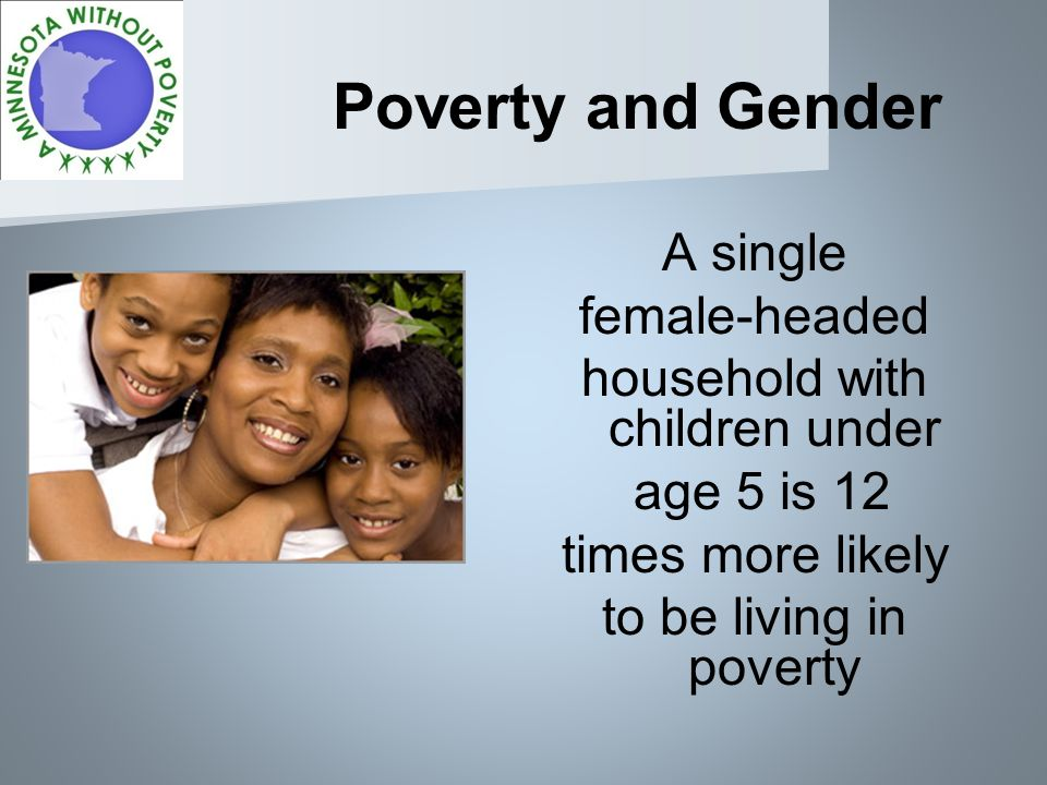 Poverty and Gender A single female-headed household with children under age 5 is 12 times more likely to be living in poverty