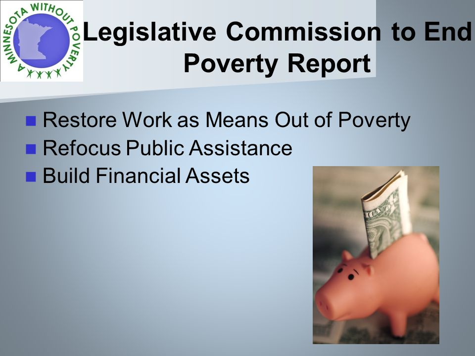 Legislative Commission to End Poverty Report Restore Work as Means Out of Poverty Refocus Public Assistance Build Financial Assets