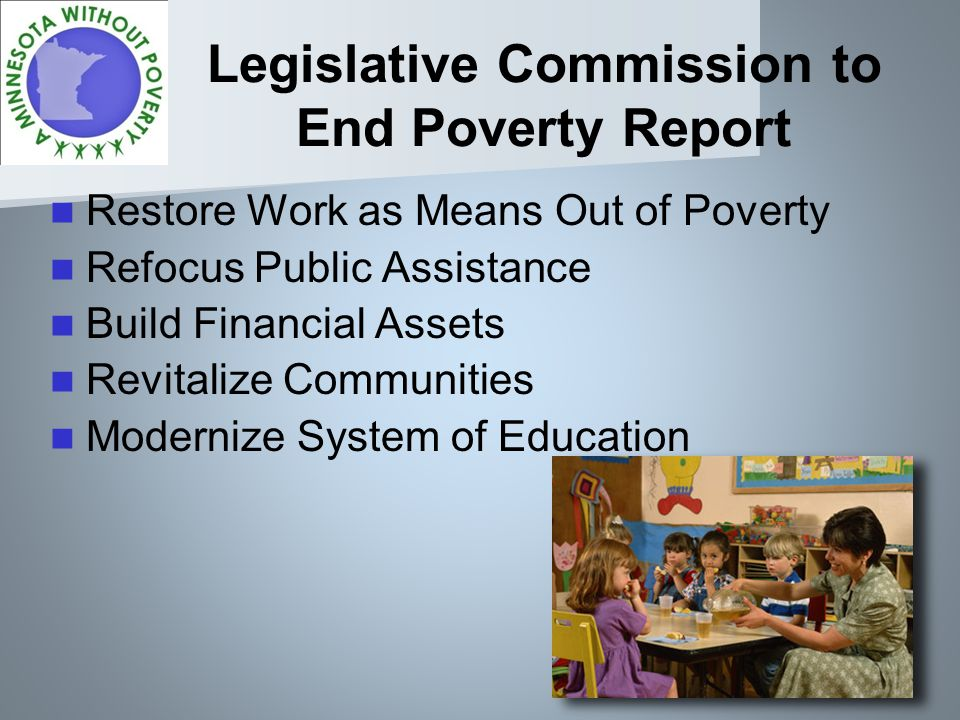 Legislative Commission to End Poverty Report Restore Work as Means Out of Poverty Refocus Public Assistance Build Financial Assets Revitalize Communities Modernize System of Education