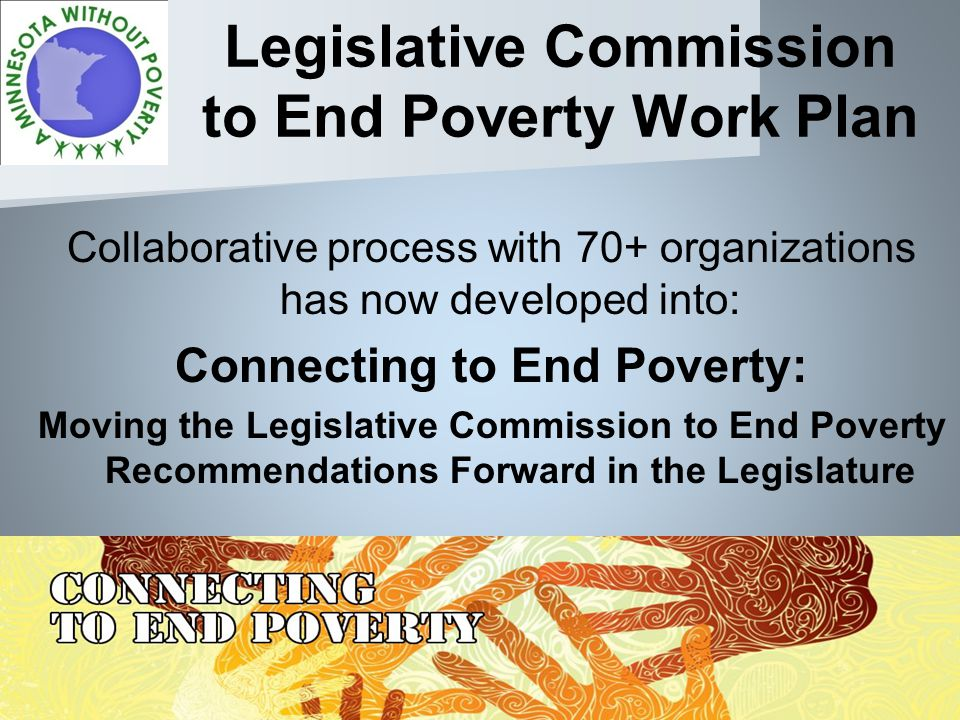 Legislative Commission to End Poverty Work Plan Collaborative process with 70+ organizations has now developed into: Connecting to End Poverty: Moving the Legislative Commission to End Poverty Recommendations Forward in the Legislature