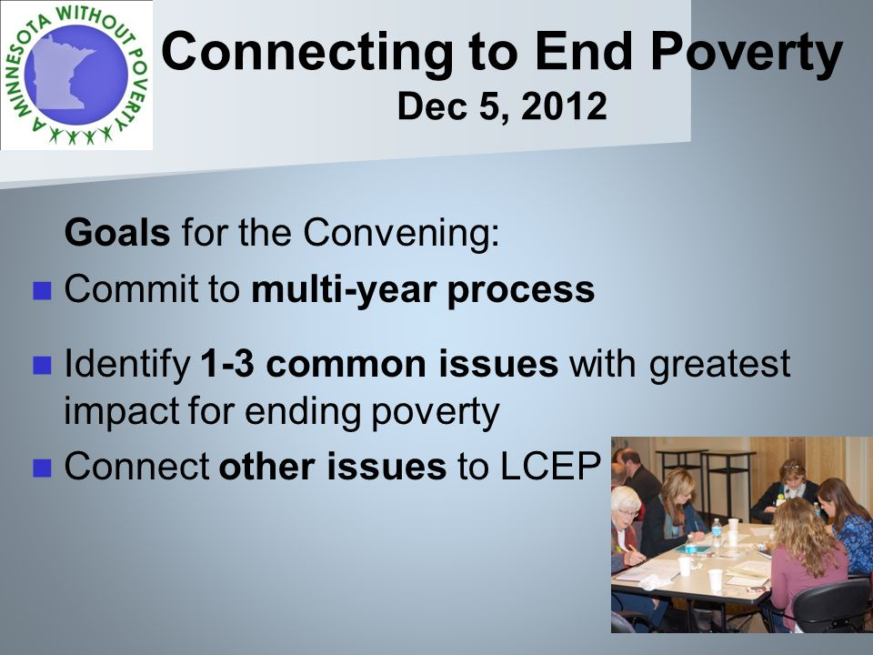Connecting to End Poverty Dec 5, 2012 Goals for the Convening: Commit to multi-year process Identify 1-3 common issues with greatest impact for ending poverty Connect other issues to LCEP