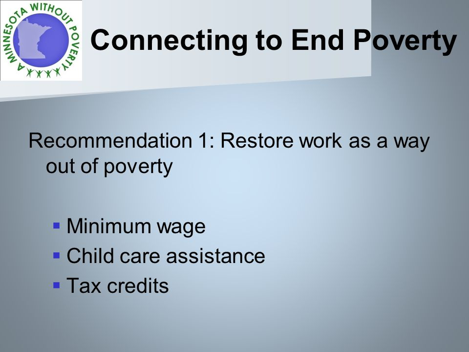 Connecting to End Poverty Recommendation 1: Restore work as a way out of poverty Minimum wage Child care assistance Tax credits