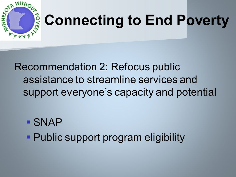 Connecting to End Poverty Recommendation 2: Refocus public assistance to streamline services and support everyones capacity and potential SNAP Public support program eligibility