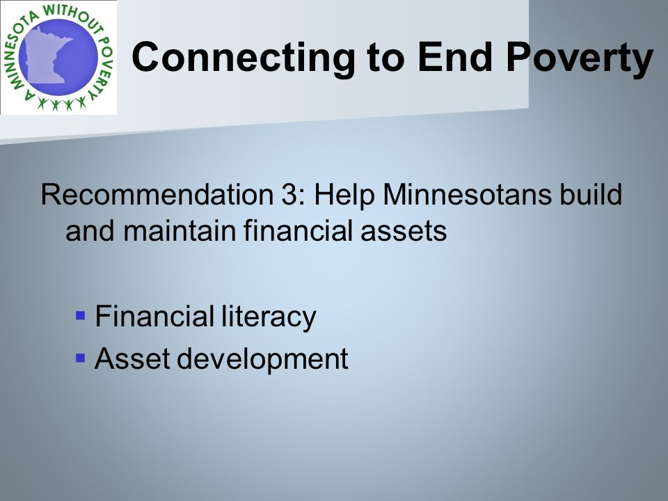 Connecting to End Poverty Recommendation 3: Help Minnesotans build and maintain financial assets Financial literacy Asset development