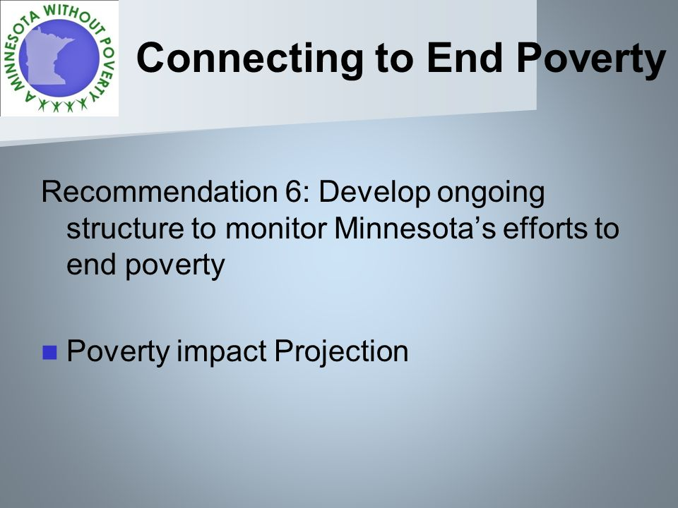 Connecting to End Poverty Recommendation 6: Develop ongoing structure to monitor Minnesotas efforts to end poverty Poverty impact Projection