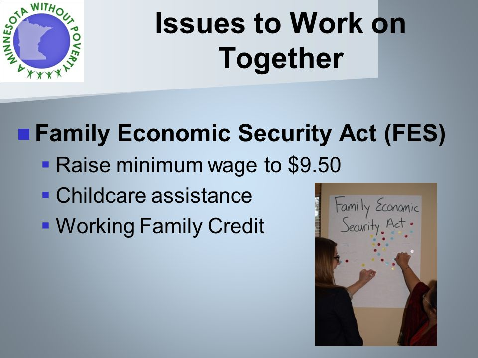 Issues to Work on Together Family Economic Security Act (FES) Raise minimum wage to $9.50 Childcare assistance Working Family Credit