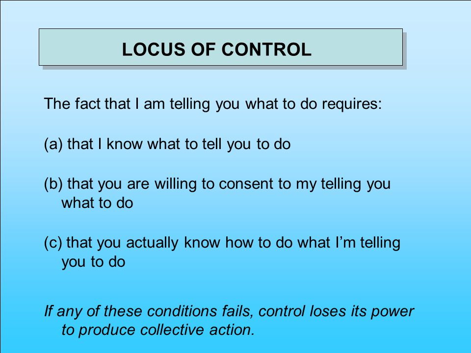 The fact that I am telling you what to do requires: (a) that I know what to tell you to do (b) that you are willing to consent to my telling you what to do (c) that you actually know how to do what Im telling you to do If any of these conditions fails, control loses its power to produce collective action.