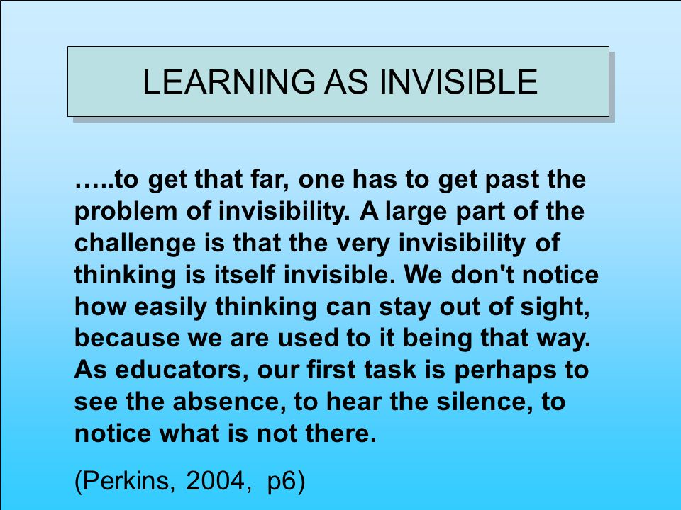 LEARNING AS INVISIBLE …..to get that far, one has to get past the problem of invisibility.