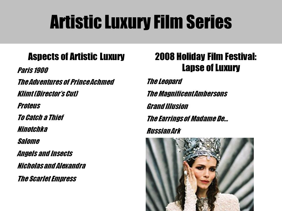 Artistic Luxury Film Series Aspects of Artistic Luxury Paris 1900 The Adventures of Prince Achmed Klimt (Directors Cut) Proteus To Catch a Thief Ninotchka Salome Angels and Insects Nicholas and Alexandra The Scarlet Empress 2008 Holiday Film Festival: Lapse of Luxury The Leopard The Magnificent Ambersons Grand Illusion The Earrings of Madame De… Russian Ark