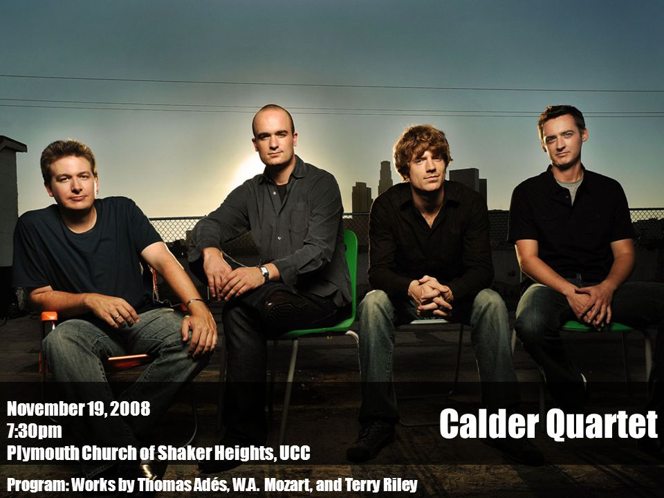 Calder Quartet November 19, 2008 7:30pm Plymouth Church of Shaker Heights, UCC Program: Works by Thomas Adés, W.A.