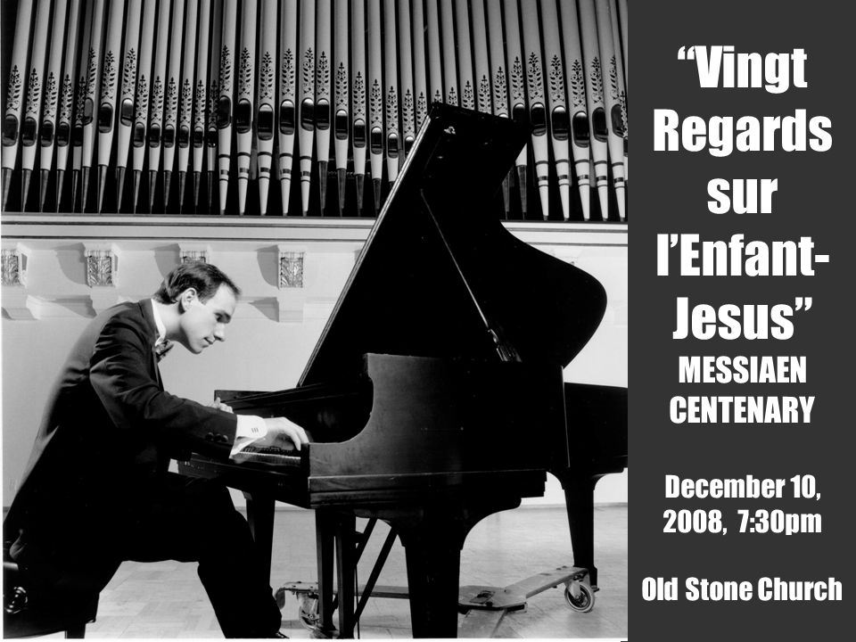 December 10, 2008 7:30pm Christopher Taylor, piano Vingt Regards sur lEnfant- Jesus MESSIAEN CENTENARY December 10, 2008, 7:30pm Old Stone Church