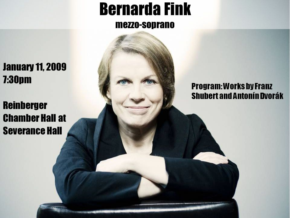 January 11, 2009 7:30pm Reinberger Chamber Hall at Severance Hall Bernarda Fink mezzo-soprano Program: Works by Franz Shubert and Antonín Dvorák