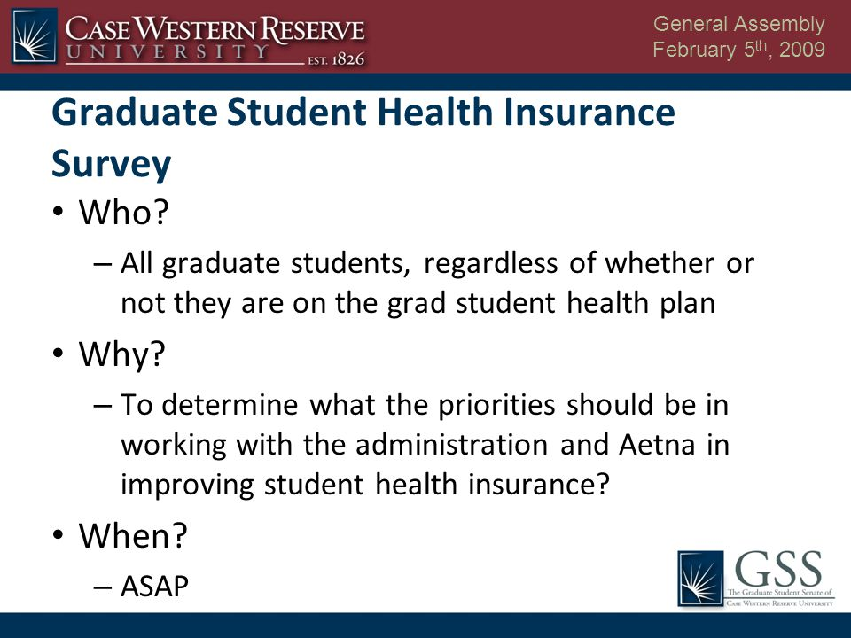 General Assembly February 5 th, 2009 Graduate Student Health Insurance Survey Who.