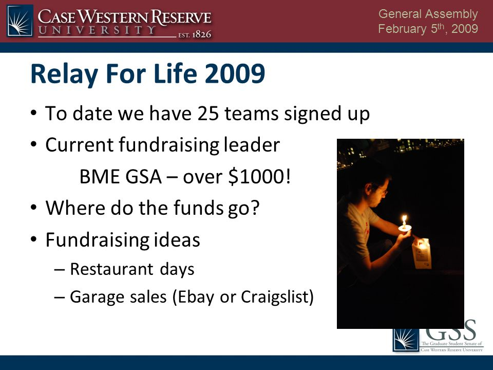 General Assembly February 5 th, 2009 Relay For Life 2009 To date we have 25 teams signed up Current fundraising leader BME GSA – over $1000.