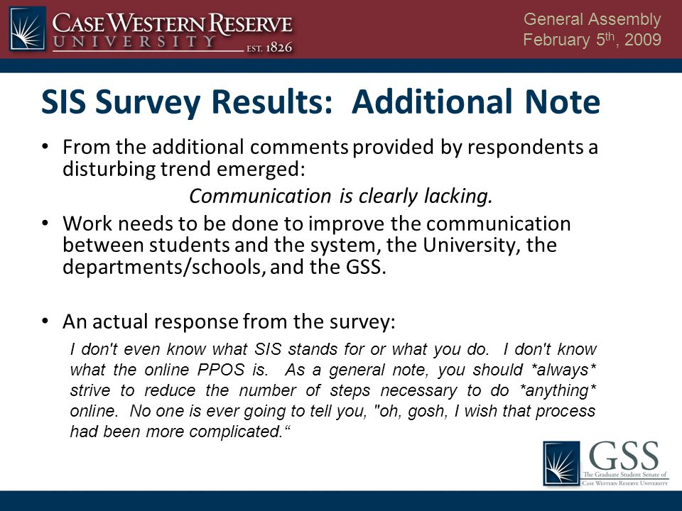 General Assembly February 5 th, 2009 SIS Survey Results: Additional Note From the additional comments provided by respondents a disturbing trend emerged: Communication is clearly lacking.