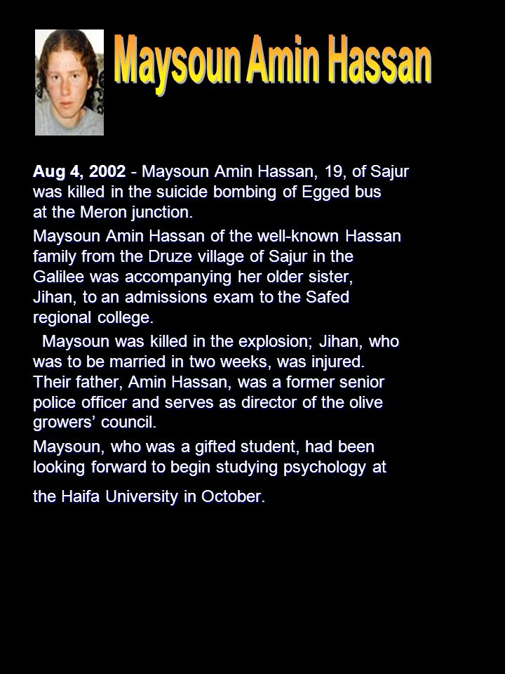 Aug 4, 2002 - Maysoun Amin Hassan, 19, of Sajur was killed in the suicide bombing of Egged bus at the Meron junction.