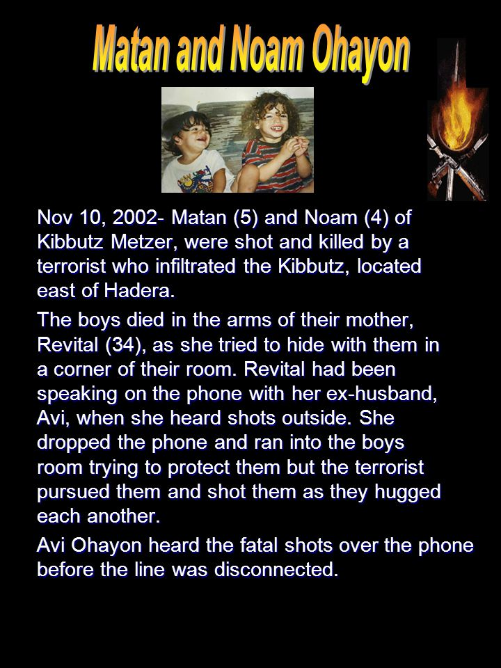 Nov 10, 2002- Matan (5) and Noam (4) of Kibbutz Metzer, were shot and killed by a terrorist who infiltrated the Kibbutz, located east of Hadera.
