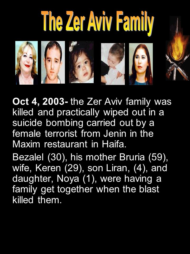 Oct 4, 2003- the Zer Aviv family was killed and practically wiped out in a suicide bombing carried out by a female terrorist from Jenin in the Maxim restaurant in Haifa.
