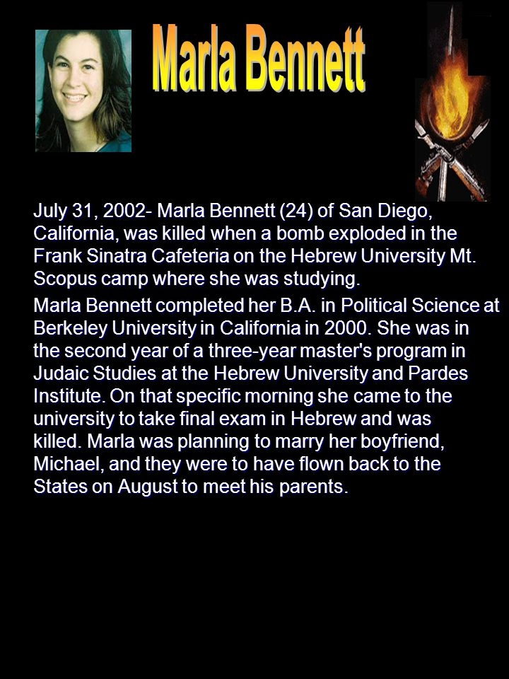 July 31, 2002- Marla Bennett (24) of San Diego, California, was killed when a bomb exploded in the Frank Sinatra Cafeteria on the Hebrew University Mt.