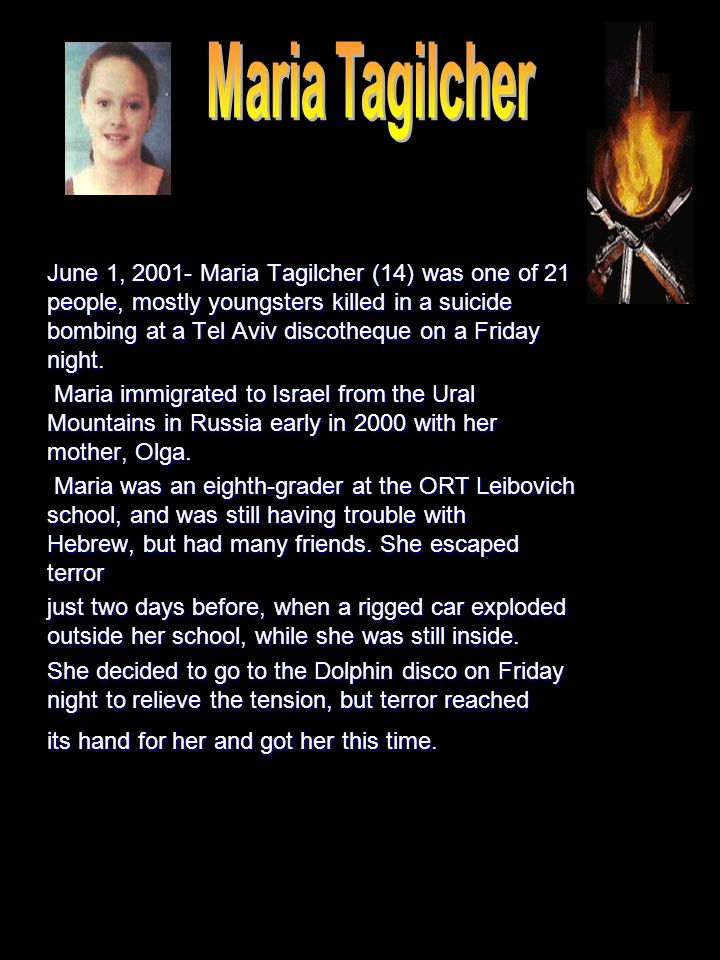 June 1, 2001- Maria Tagilcher (14) was one of 21 people, mostly youngsters killed in a suicide bombing at a Tel Aviv discotheque on a Friday night.