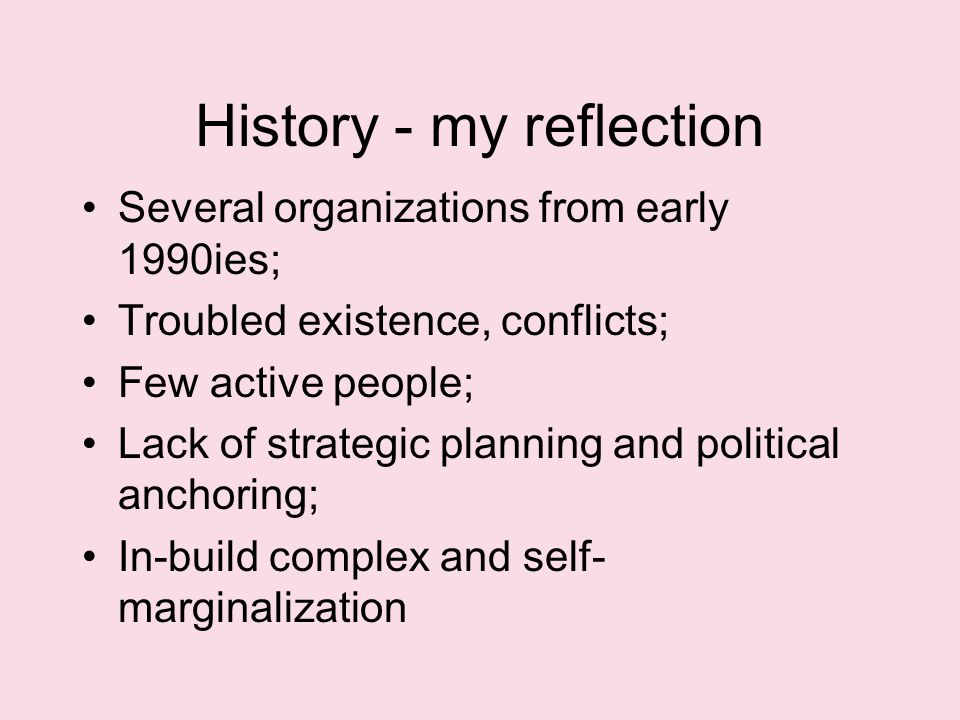 History - my reflection Several organizations from early 1990ies; Troubled existence, conflicts; Few active people; Lack of strategic planning and political anchoring; In-build complex and self- marginalization