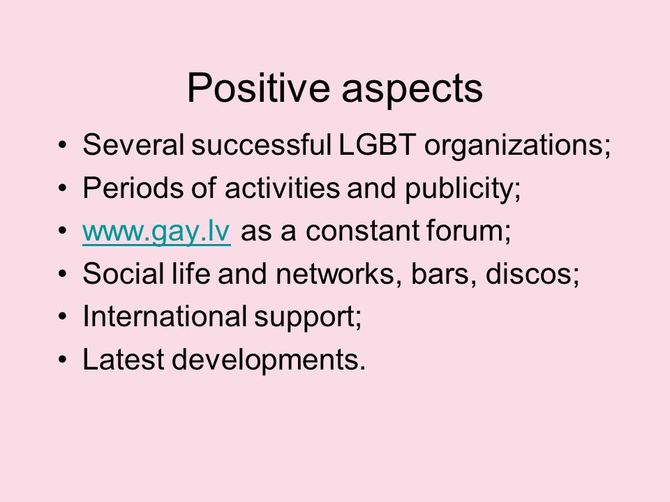 Positive aspects Several successful LGBT organizations; Periods of activities and publicity; www.gay.lv as a constant forum;www.gay.lv Social life and networks, bars, discos; International support; Latest developments.