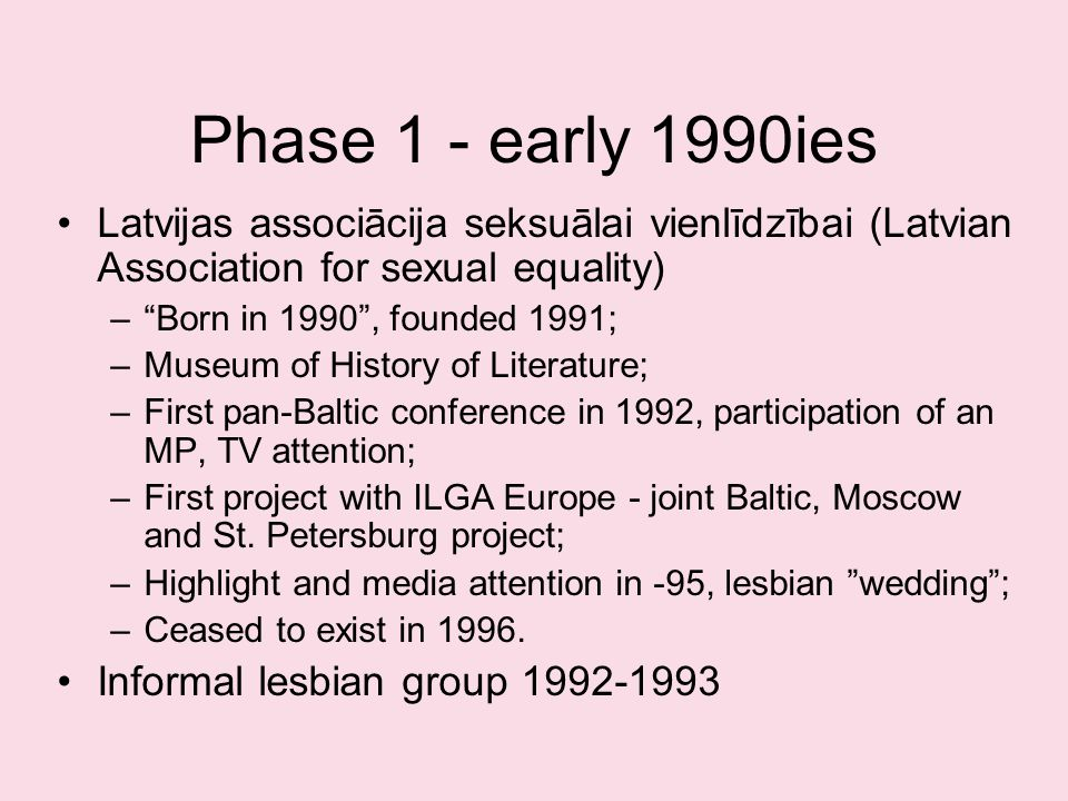 Phase 1 - early 1990ies Latvijas associācija seksuālai vienlīdzībai (Latvian Association for sexual equality) –Born in 1990, founded 1991; –Museum of History of Literature; –First pan-Baltic conference in 1992, participation of an MP, TV attention; –First project with ILGA Europe - joint Baltic, Moscow and St.